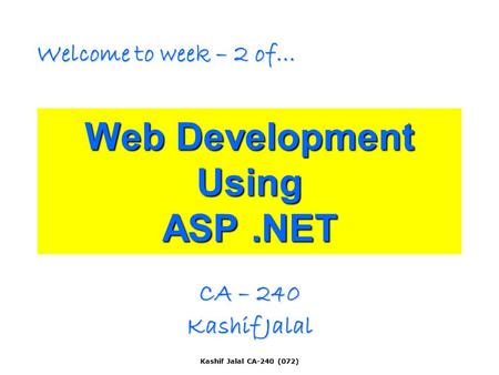 Kashif Jalal CA-240 (072) Web Development Using ASP.NET CA – 240 Kashif Jalal Welcome to week – 2 of…