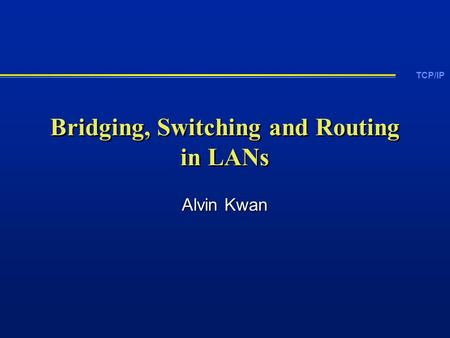 TCP/IP Bridging, Switching and Routing in LANs Alvin Kwan.