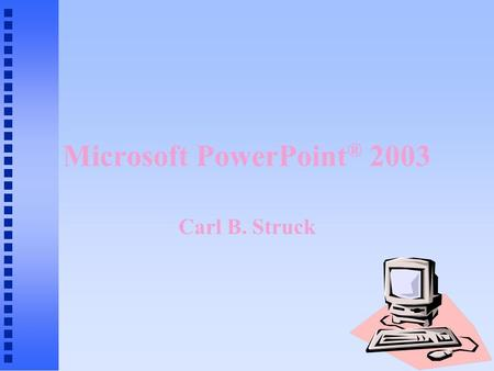 Microsoft PowerPoint ® 2003 Carl B. Struck Presentation Graphics n Educational, business, sales and other presentations (slide shows) n Combination of.