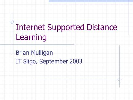 Internet Supported Distance Learning Brian Mulligan IT Sligo, September 2003.