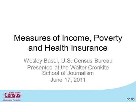 Measures of Income, Poverty and Health Insurance Wesley Basel, U.S. Census Bureau Presented at the Walter Cronkite School of Journalism June 17, 2011 00:00.