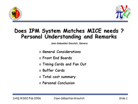 DAQ WS02 Feb 2006Jean-Sébastien GraulichSlide 1 Does IPM System Matches MICE needs ? Personal Understanding and Remarks o General Considerations o Front.