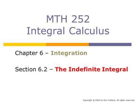 MTH 252 Integral Calculus Chapter 6 – Integration Section 6.2 – The Indefinite Integral Copyright © 2005 by Ron Wallace, all rights reserved.