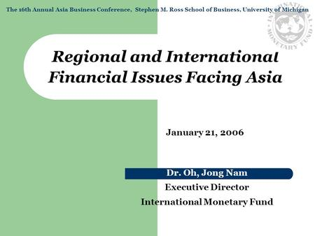 Regional and International Financial Issues Facing Asia Dr. Oh, Jong Nam Executive Director International Monetary Fund January 21, 2006 The 16th Annual.