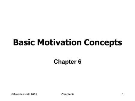 ©Prentice Hall, 2001Chapter 61 Basic Motivation Concepts Chapter 6.