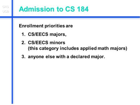 Admission to CS 184 Enrollment priorities are 1. CS/EECS majors, 2. CS/EECS minors (this category includes applied math majors) 3. anyone else with a declared.