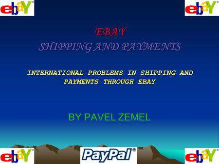 EBAY SHIPPING AND PAYMENTS INTERNATIONAL PROBLEMS IN SHIPPING AND PAYMENTS THROUGH EBAY BY PAVEL ZEMEL.