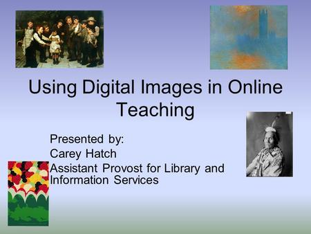 Using Digital Images in Online Teaching Presented by: Carey Hatch Assistant Provost for Library and Information Services.