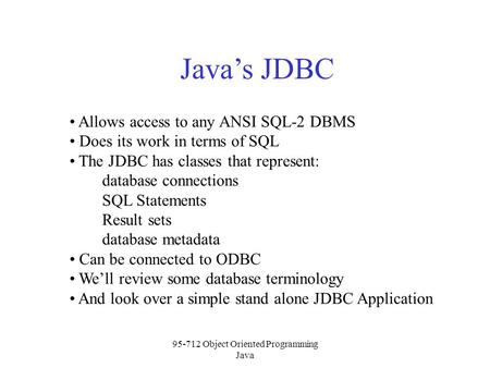 95-712 Object Oriented Programming Java Java's JDBC Allows access to any ANSI SQL-2 DBMS Does its work in terms of SQL The JDBC has classes that represent: