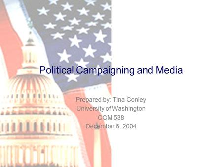 Political Campaigning and Media Prepared by: Tina Conley University of Washington COM 538 December 6, 2004.