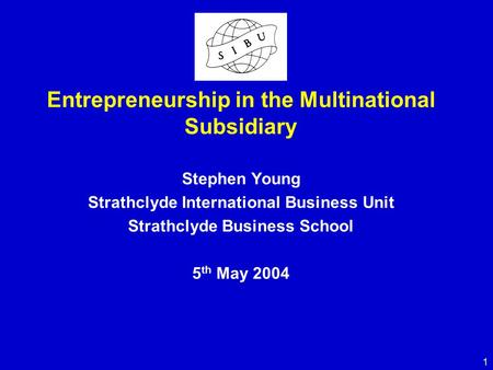1 Entrepreneurship in the Multinational Subsidiary Stephen Young Strathclyde International Business Unit Strathclyde Business School 5 th May 2004.