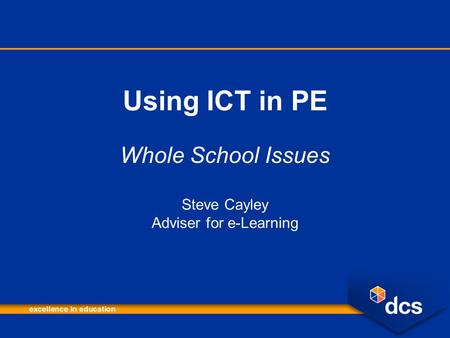 Using ICT in PE Whole School Issues Steve Cayley Adviser for e-Learning.