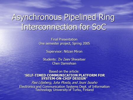 Asynchronous Pipelined Ring Interconnection for SoC Final Presentation One semester project, Spring 2005 Supervisor: Nitzan Miron Students: Ziv Zeev Shwaitser.