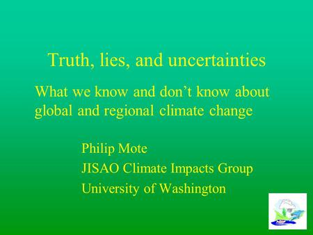 Truth, lies, and uncertainties Philip Mote JISAO Climate Impacts Group University of Washington What we know and don't know about global and regional climate.