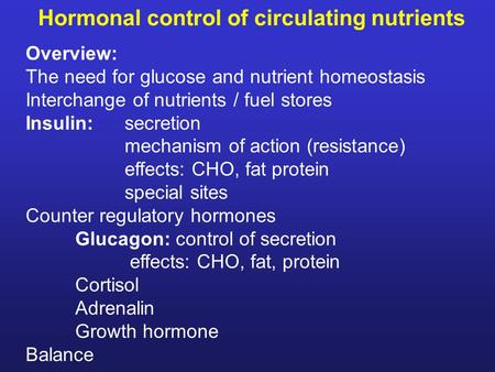 Hormonal control of circulating nutrients Overview: The need for glucose and nutrient homeostasis Interchange of nutrients / fuel stores Insulin:secretion.