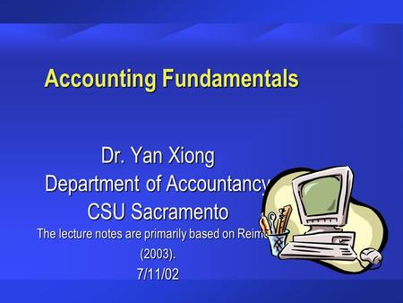 Accounting Fundamentals Dr. Yan Xiong Department of Accountancy CSU Sacramento The lecture notes are primarily based on Reimers (2003). 7/11/02.