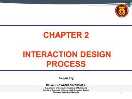 1 CHAPTER 2 CHAPTER 2 INTERACTION DESIGN PROCESS Prepared by CIK AJUNE WANIS BINTI ISMAIL Department of Computer Graphics & Multimedia Faculty of Computer.
