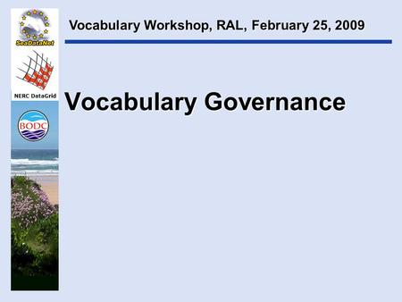 NERC DataGrid Vocabulary Governance Vocabulary Workshop, RAL, February 25, 2009.