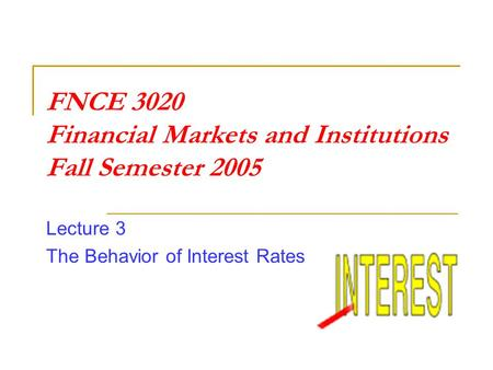 FNCE 3020 Financial Markets and Institutions Fall Semester 2005 Lecture 3 The Behavior of Interest Rates.