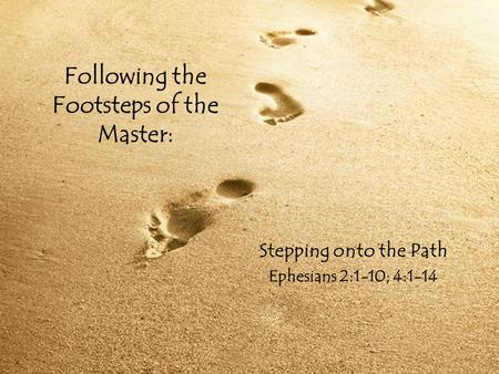 Following the Footsteps of the Master: Stepping onto the Path Ephesians 2:1-10; 4:1-14.