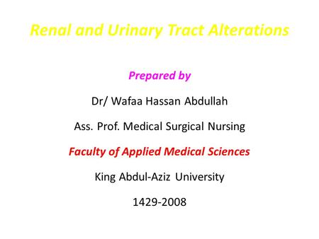 Renal and Urinary Tract Alterations Prepared by Dr/ Wafaa Hassan Abdullah Ass. Prof. Medical Surgical Nursing Faculty of Applied Medical Sciences King.