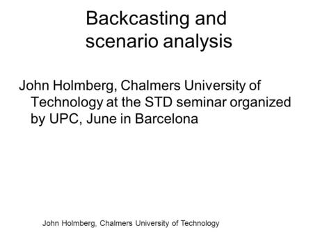 John Holmberg, Chalmers University of Technology Backcasting and scenario analysis John Holmberg, Chalmers University of Technology at the STD seminar.