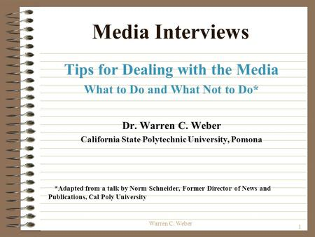 1 Warren C. Weber Media Interviews Tips for Dealing with the Media What to Do and What Not to Do* Dr. Warren C. Weber California State Polytechnic University,