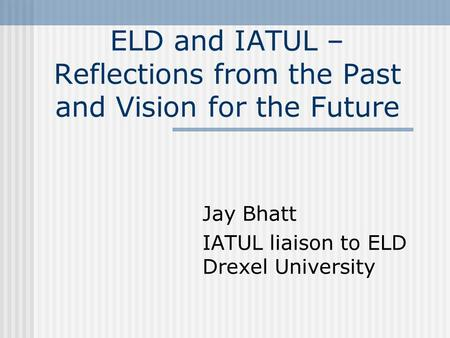 ELD and IATUL – Reflections from the Past and Vision for the Future Jay Bhatt IATUL liaison to ELD Drexel University.