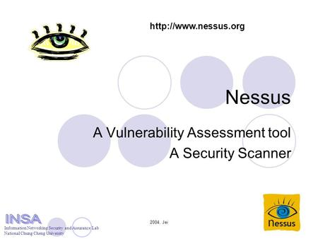 2004, Jei Nessus A Vulnerability Assessment tool A Security Scanner Information Networking Security and Assurance Lab National Chung Cheng University