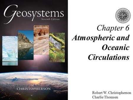 Robert W. Christopherson Charlie Thomsen Chapter 6 Atmospheric and Oceanic Circulations.
