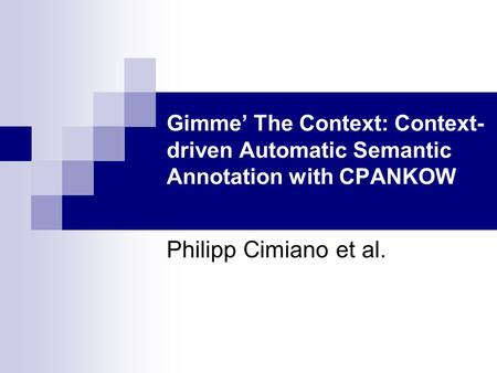 Gimme' The Context: Context- driven Automatic Semantic Annotation with CPANKOW Philipp Cimiano et al.