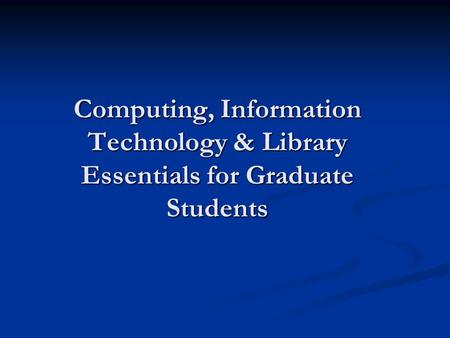 Computing, Information Technology & Library Essentials for Graduate Students.