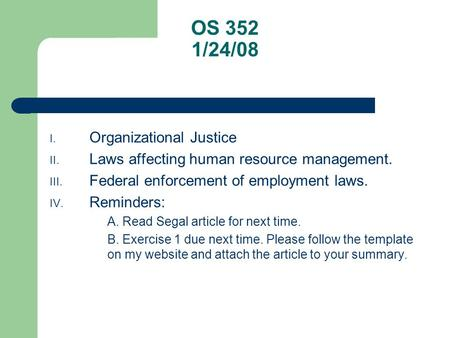 OS 352 1/24/08 I. Organizational Justice II. Laws affecting human resource management. III. Federal enforcement of employment laws. IV. Reminders: A. Read.