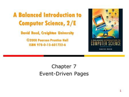 1 A Balanced Introduction to Computer Science, 2/E David Reed, Creighton University ©2008 Pearson Prentice Hall ISBN 978-0-13-601722-6 Chapter 7 Event-Driven.