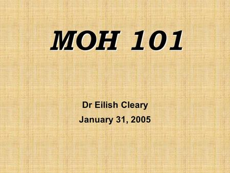 "MOH 101 Dr Eilish Cleary January 31, 2005. Session Outline  Overview of "" Health and Public Health""  What is a Medical Officer of Health?  What do."