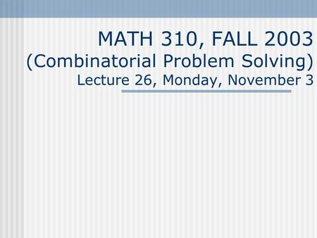 MATH 310, FALL 2003 (Combinatorial Problem Solving) Lecture 26, Monday, November 3.