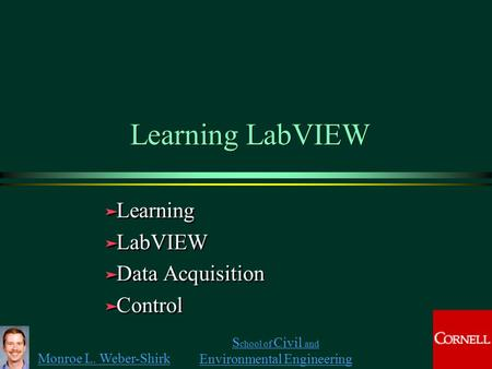 Monroe L. Weber-Shirk S chool of Civil and Environmental Engineering Learning LabVIEW ä Learning ä LabVIEW ä Data Acquisition ä Control ä Learning ä LabVIEW.