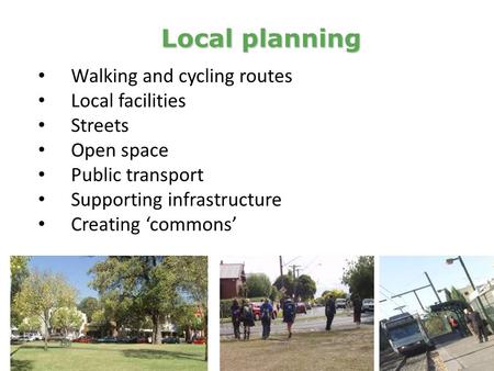 Walking and cycling routes Local facilities Streets Open space Public transport Supporting infrastructure Creating 'commons' Local planning.