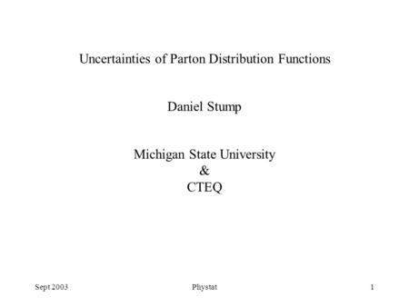Sept 2003Phystat1 Uncertainties of Parton Distribution Functions Daniel Stump Michigan State University & CTEQ.