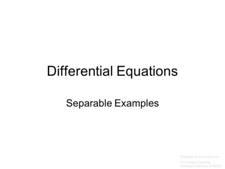 Differential Equations Separable Examples Prepared by Vince Zaccone For Campus Learning Assistance Services at UCSB.