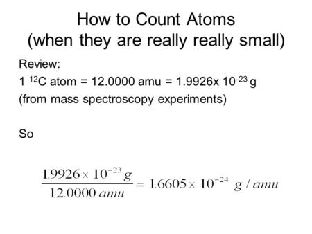 How to Count Atoms (when they are really really small) Review: 1 12 C atom = 12.0000 amu = 1.9926x 10 -23 g (from mass spectroscopy experiments) So.