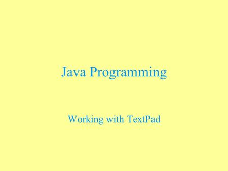 Java Programming Working with TextPad. Using TextPad to Work with Java This text editor is designed for working with Java You can download a trial version.