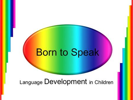 Born to Speak Language Development in Children. Language is Learned Human beings are born with the ability to make 40 different sounds. No genetic code.