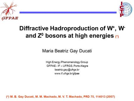 Diffractive Hadroproduction of W +, W - and Z 0 bosons at high energies (*) Maria Beatriz Gay Ducati High Energy Phenomenology Group GFPAE - IF – UFRGS,