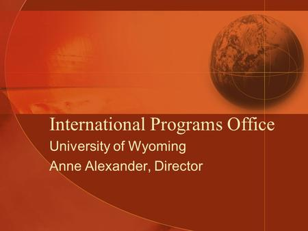 International Programs Office University of Wyoming Anne Alexander, Director.