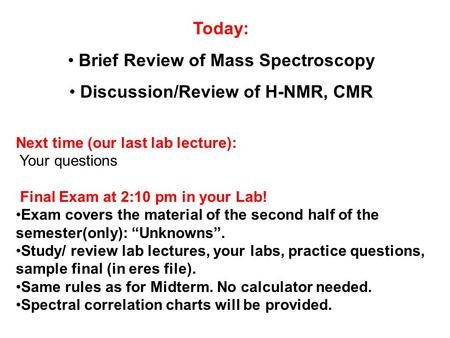 Today: Brief Review of Mass Spectroscopy Discussion/Review of H-NMR, CMR Next time (our last lab lecture): Your questions Final Exam at 2:10 pm in your.