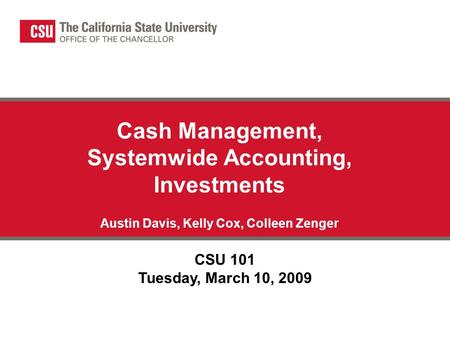 Cash Management, Systemwide Accounting, Investments Austin Davis, Kelly Cox, Colleen Zenger CSU 101 Tuesday, March 10, 2009.
