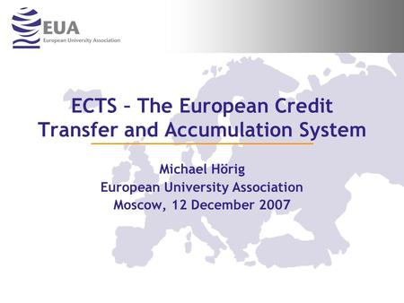 ECTS – The European Credit Transfer and Accumulation System Michael Hörig European University Association Moscow, 12 December 2007.