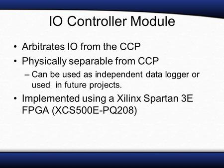 IO Controller Module Arbitrates IO from the CCP Physically separable from CCP –Can be used as independent data logger or used in future projects. Implemented.