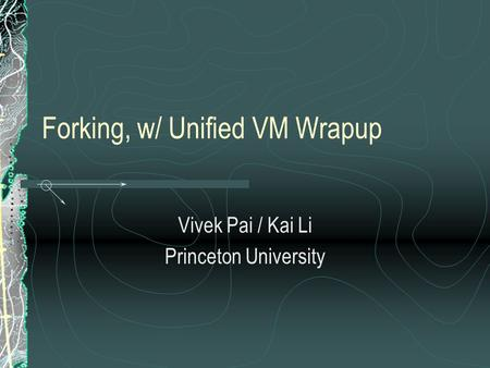 Forking, w/ Unified VM Wrapup Vivek Pai / Kai Li Princeton University.